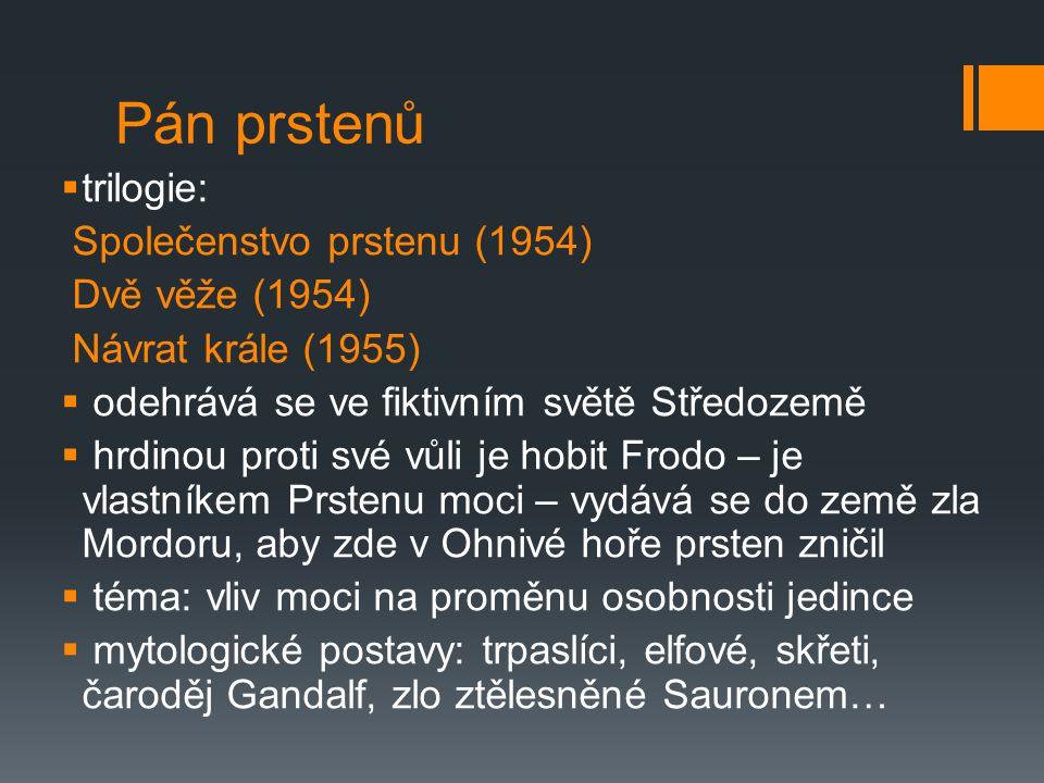 Pán prstenů  trilogie: Společenstvo prstenu (1954) Dvě věže (1954) Návrat krále (1955)  odehrává se ve fiktivním světě Středozemě  hrdinou proti své vůli je hobit Frodo – je vlastníkem Prstenu moci – vydává se do země zla Mordoru, aby zde v Ohnivé hoře prsten zničil  téma: vliv moci na proměnu osobnosti jedince  mytologické postavy: trpaslíci, elfové, skřeti, čaroděj Gandalf, zlo ztělesněné Sauronem…