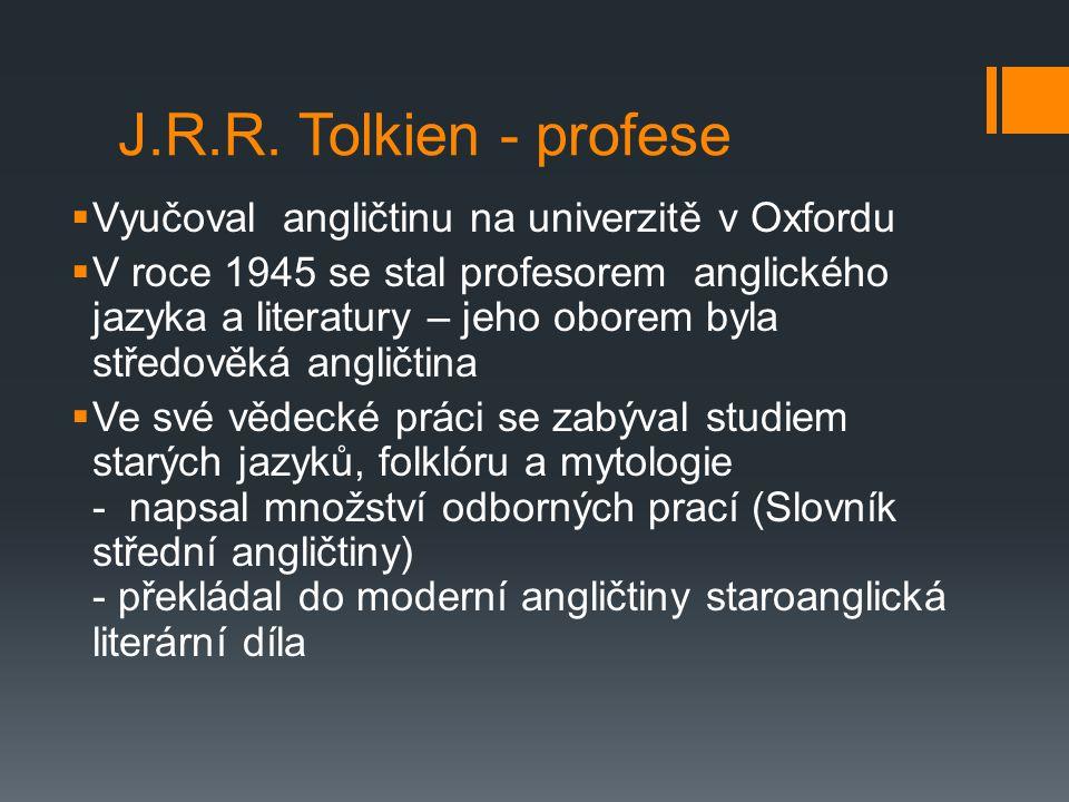 J.R.R. Tolkien - profese  Vyučoval angličtinu na univerzitě v Oxfordu  V roce 1945 se stal profesorem anglického jazyka a literatury – jeho oborem b