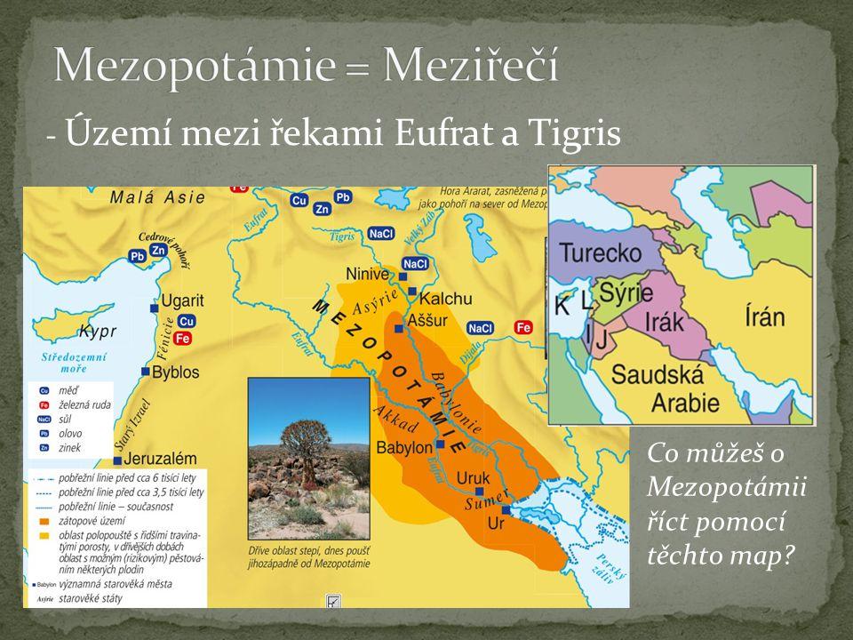 - Území mezi řekami Eufrat a Tigris Co můžeš o Mezopotámii říct pomocí těchto map?