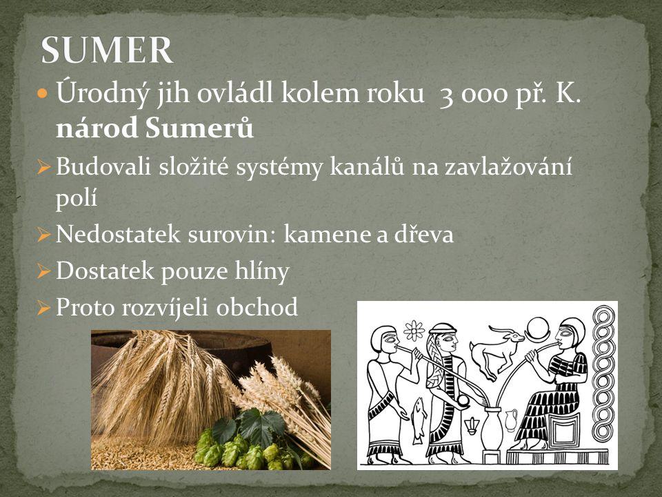 Úrodný jih ovládl kolem roku 3 000 př. K. národ Sumerů  Budovali složité systémy kanálů na zavlažování polí  Nedostatek surovin: kamene a dřeva  Do