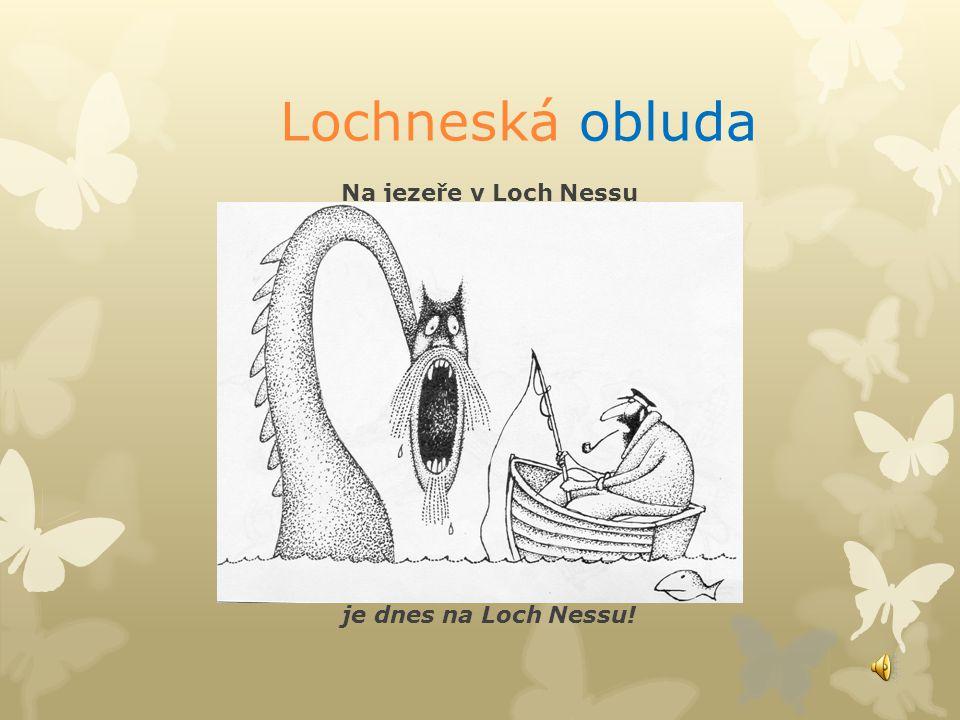 Lochneská obluda Na jezeře v Loch Nessu stará Nessy straší. Po ránu se posilní kukuřičnou kaší. Aby byla příšerná, načerní si tváře, hlavu z vody vyst