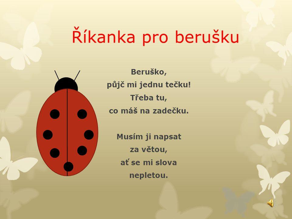 Říkanka pro berušku Beruško, půjč mi jednu tečku! Třeba tu, co máš na zadečku. Musím ji napsat za větou, ať se mi slova nepletou.