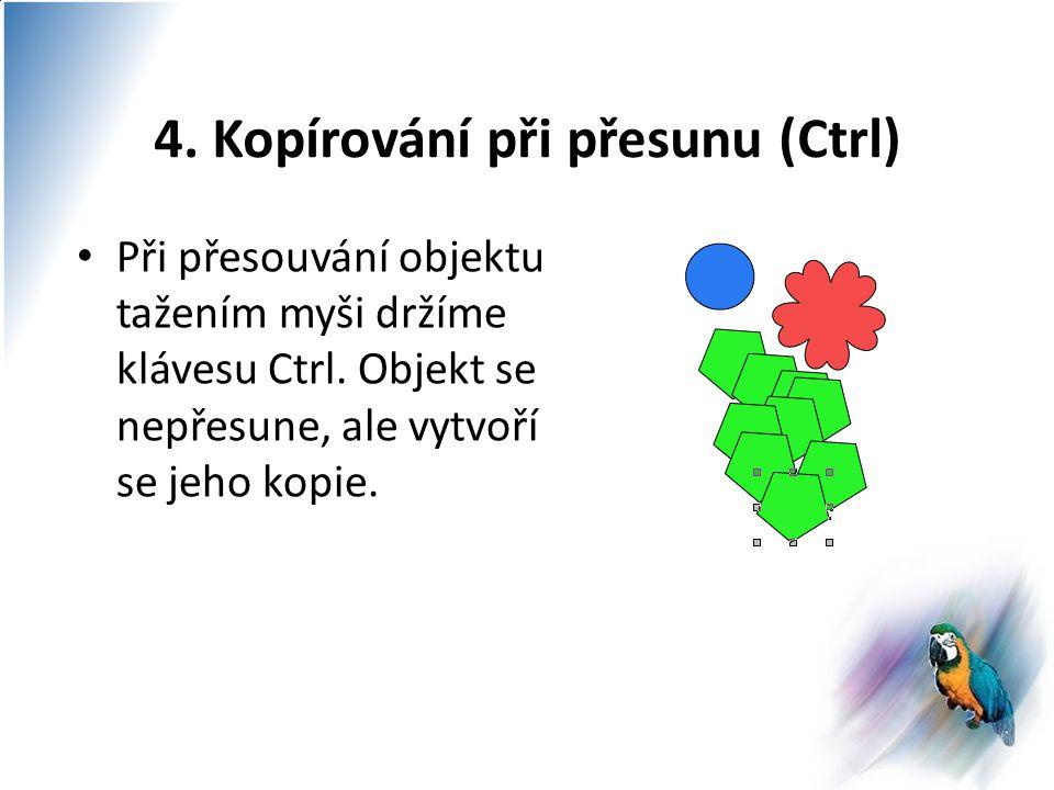 4. Kopírování při přesunu (Ctrl) Při přesouvání objektu tažením myši držíme klávesu Ctrl.