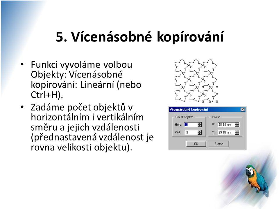 5. Vícenásobné kopírování Funkci vyvoláme volbou Objekty: Vícenásobné kopírování: Lineární (nebo Ctrl+H). Zadáme počet objektů v horizontálním i verti