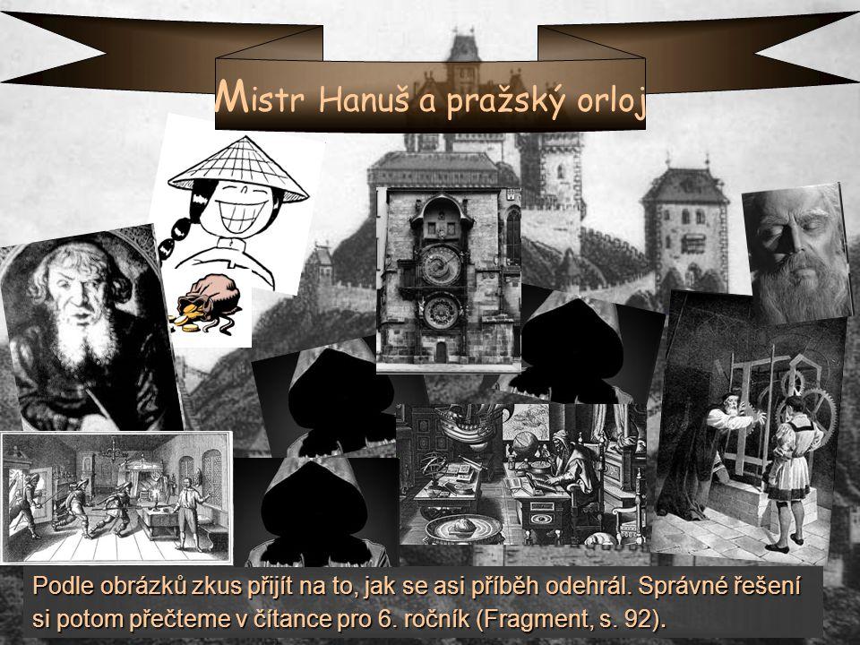 M istr Hanuš a pražský orloj Podle obrázků zkus přijít na to, jak se asi příběh odehrál. Správné řešení si potom přečteme v čítance pro 6. ročník (Fra