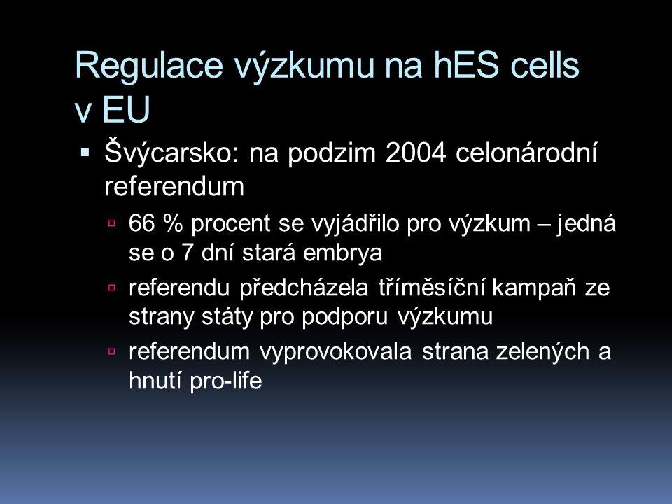 Regulace výzkumu na hES cells v EU  Švýcarsko: na podzim 2004 celonárodní referendum  66 % procent se vyjádřilo pro výzkum – jedná se o 7 dní stará embrya  referendu předcházela tříměsíční kampaň ze strany státy pro podporu výzkumu  referendum vyprovokovala strana zelených a hnutí pro-life