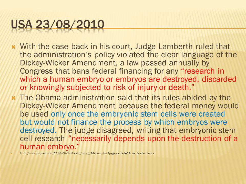  With the case back in his court, Judge Lamberth ruled that the administration's policy violated the clear language of the Dickey-Wicker Amendment, a law passed annually by Congress that bans federal financing for any research in which a human embryo or embryos are destroyed, discarded or knowingly subjected to risk of injury or death.  The Obama administration said that its rules abided by the Dickey-Wicker Amendment because the federal money would be used only once the embryonic stem cells were created but would not finance the process by which embryos were destroyed.
