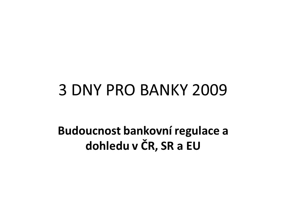 3 DNY PRO BANKY 2009 Budoucnost bankovní regulace a dohledu v ČR, SR a EU