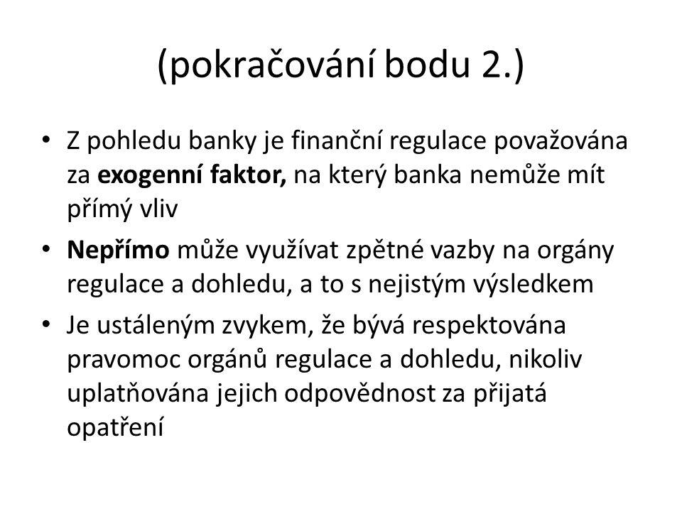 (pokračování bodu 2.) Z pohledu banky je finanční regulace považována za exogenní faktor, na který banka nemůže mít přímý vliv Nepřímo může využívat zpětné vazby na orgány regulace a dohledu, a to s nejistým výsledkem Je ustáleným zvykem, že bývá respektována pravomoc orgánů regulace a dohledu, nikoliv uplatňována jejich odpovědnost za přijatá opatření