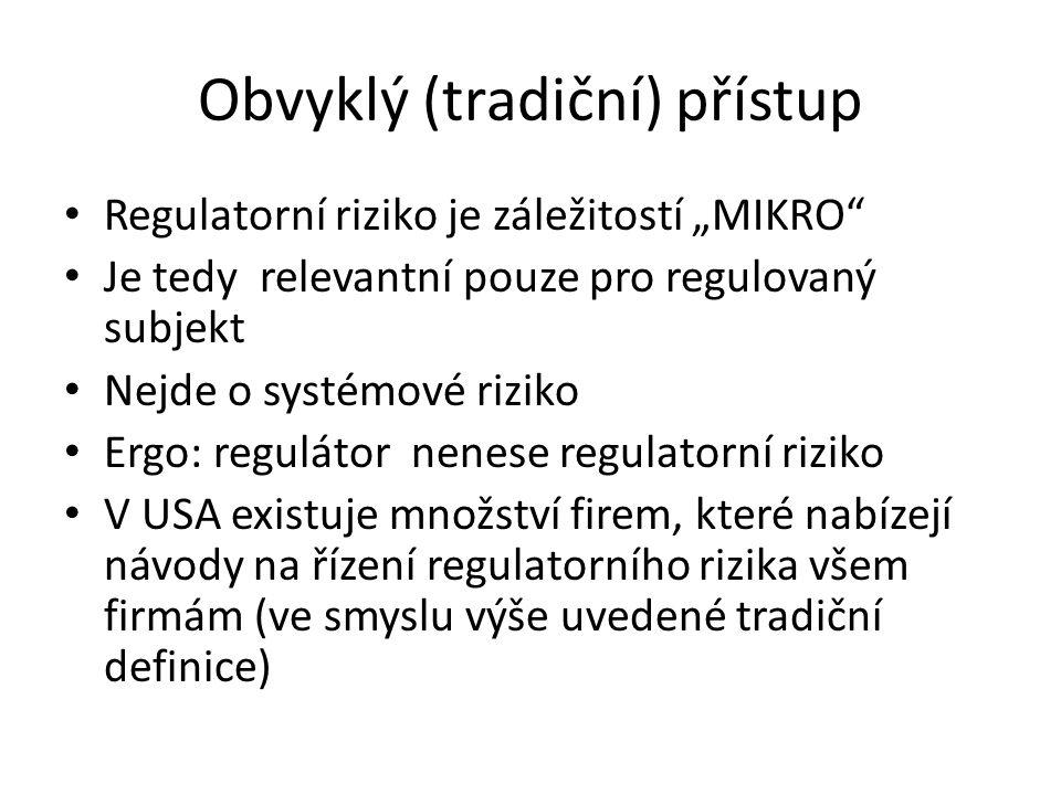 """Obvyklý (tradiční) přístup Regulatorní riziko je záležitostí """"MIKRO Je tedy relevantní pouze pro regulovaný subjekt Nejde o systémové riziko Ergo: regulátor nenese regulatorní riziko V USA existuje množství firem, které nabízejí návody na řízení regulatorního rizika všem firmám (ve smyslu výše uvedené tradiční definice)"""