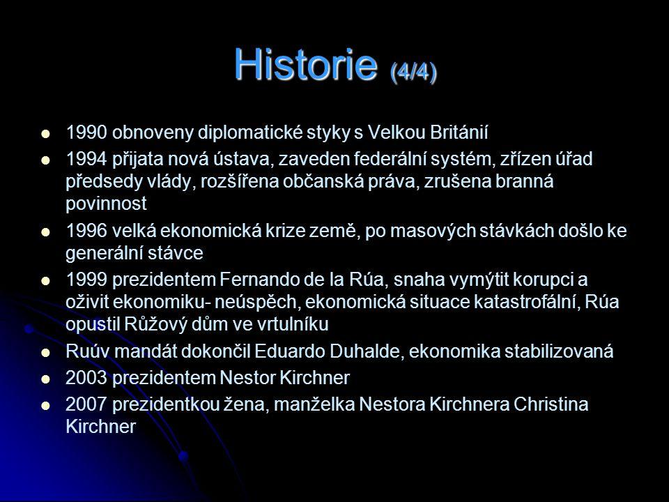 Historie (4/4) 1990 obnoveny diplomatické styky s Velkou Británií 1994 přijata nová ústava, zaveden federální systém, zřízen úřad předsedy vlády, rozšířena občanská práva, zrušena branná povinnost 1996 velká ekonomická krize země, po masových stávkách došlo ke generální stávce 1999 prezidentem Fernando de la Rúa, snaha vymýtit korupci a oživit ekonomiku- neúspěch, ekonomická situace katastrofální, Rúa opustil Růžový dům ve vrtulníku Ruúv mandát dokončil Eduardo Duhalde, ekonomika stabilizovaná 2003 prezidentem Nestor Kirchner 2007 prezidentkou žena, manželka Nestora Kirchnera Christina Kirchner