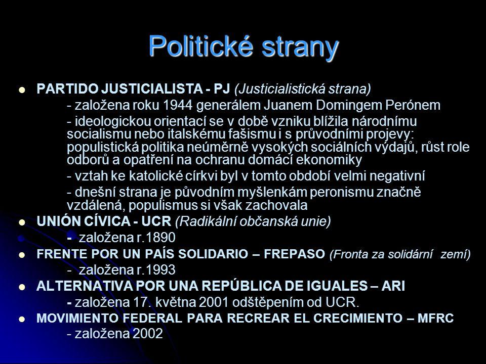 Politické strany PARTIDO JUSTICIALISTA - PJ (Justicialistická strana) - založena roku 1944 generálem Juanem Domingem Perónem - ideologickou orientací se v době vzniku blížila národnímu socialismu nebo italskému fašismu i s průvodními projevy: populistická politika neúměrně vysokých sociálních výdajů, růst role odborů a opatření na ochranu domácí ekonomiky - vztah ke katolické církvi byl v tomto období velmi negativní - dnešní strana je původním myšlenkám peronismu značně vzdálená, populismus si však zachovala UNIÓN CÍVICA - UCR (Radikální občanská unie) - založena r.1890 FRENTE POR UN PAÍS SOLIDARIO – FREPASO (Fronta za solidární zemí) - založena r.1993 ALTERNATIVA POR UNA REPÚBLICA DE IGUALES – ARI - založena 17.