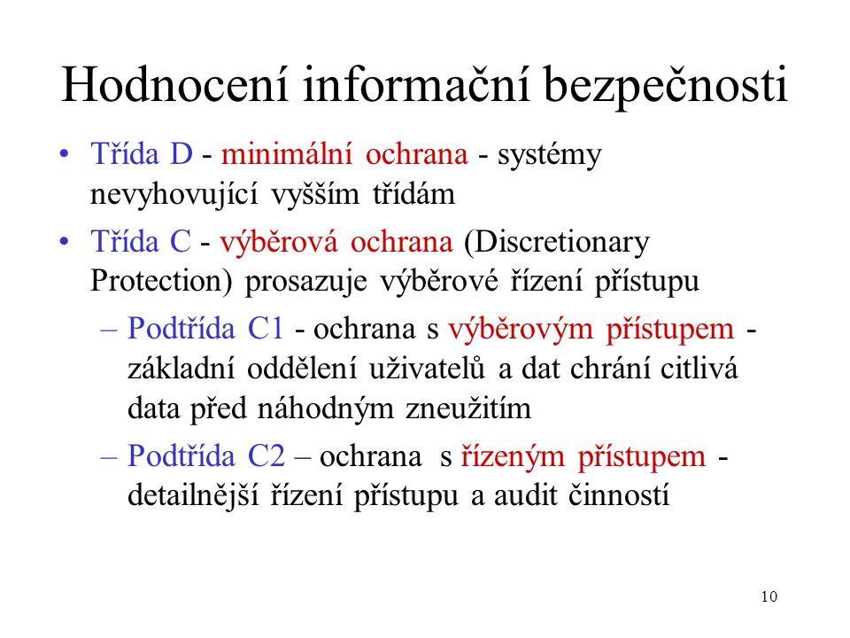 10 Hodnocení informační bezpečnosti Třída D - minimální ochrana - systémy nevyhovující vyšším třídám Třída C - výběrová ochrana (Discretionary Protection) prosazuje výběrové řízení přístupu –Podtřída C1 - ochrana s výběrovým přístupem - základní oddělení uživatelů a dat chrání citlivá data před náhodným zneužitím –Podtřída C2 – ochrana s řízeným přístupem - detailnější řízení přístupu a audit činností