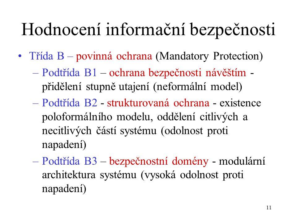 11 Hodnocení informační bezpečnosti Třída B – povinná ochrana (Mandatory Protection) –Podtřída B1 – ochrana bezpečnosti návěštím - přidělení stupně utajení (neformální model) –Podtřída B2 - strukturovaná ochrana - existence poloformálního modelu, oddělení citlivých a necitlivých částí systému (odolnost proti napadení) –Podtřída B3 – bezpečnostní domény - modulární architektura systému (vysoká odolnost proti napadení)