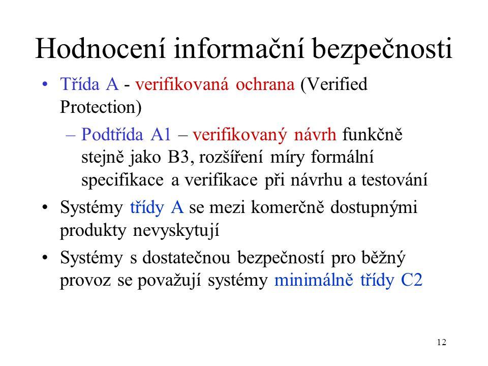 12 Hodnocení informační bezpečnosti Třída A - verifikovaná ochrana (Verified Protection) –Podtřída A1 – verifikovaný návrh funkčně stejně jako B3, rozšíření míry formální specifikace a verifikace při návrhu a testování Systémy třídy A se mezi komerčně dostupnými produkty nevyskytují Systémy s dostatečnou bezpečností pro běžný provoz se považují systémy minimálně třídy C2