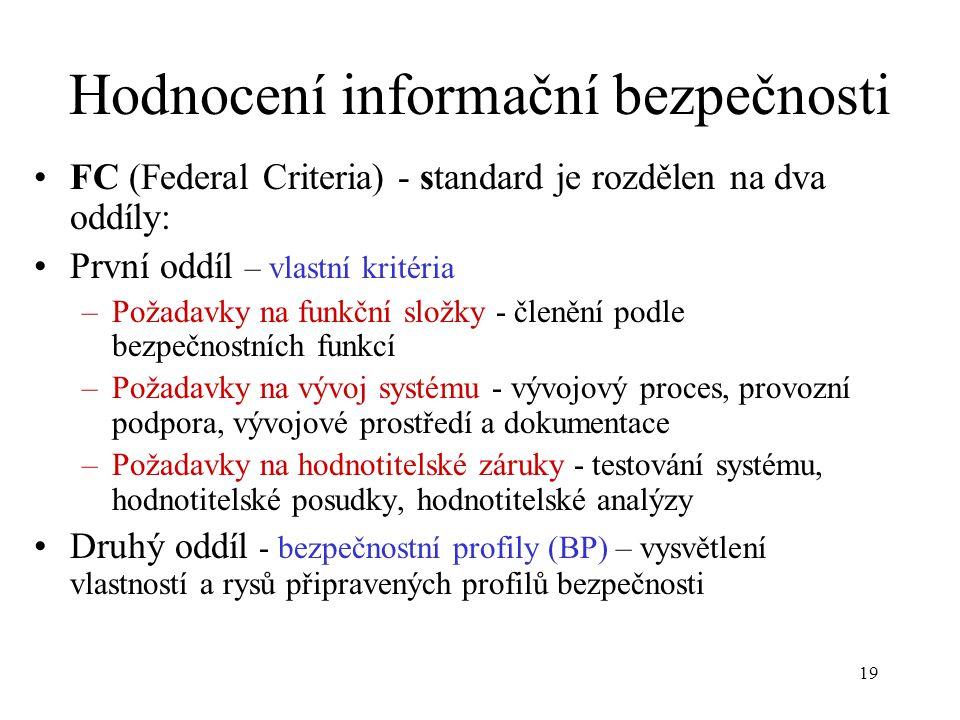 19 Hodnocení informační bezpečnosti FC (Federal Criteria) - standard je rozdělen na dva oddíly: První oddíl – vlastní kritéria –Požadavky na funkční složky - členění podle bezpečnostních funkcí –Požadavky na vývoj systému - vývojový proces, provozní podpora, vývojové prostředí a dokumentace –Požadavky na hodnotitelské záruky - testování systému, hodnotitelské posudky, hodnotitelské analýzy Druhý oddíl - bezpečnostní profily (BP) – vysvětlení vlastností a rysů připravených profilů bezpečnosti