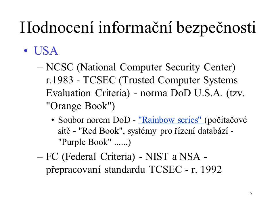 16 Hodnocení informační bezpečnosti CTCPEC (Canadian Trusted Computer Product Evaluation Criteria) - hodnocený systém je chápán jako soubor bezpečnostních funkcí s úrovní záruk Funkce - rozdělení do skupin, v každé skupině pro každou funkci je stanoveno několik úrovní –Skupina C - Důvěrnost : 4 funkce, ochrana proti úniku informace –Skupina I - Integrita : 7 funkcí pro udržení konsistence dat a systému –Skupina A - Dostupnost : 4 funkce pro udržení dosažitelnosti služeb –Skupina W - Odpovědnost : 3 funkce pro zajištění odpovědnosti uživatelů