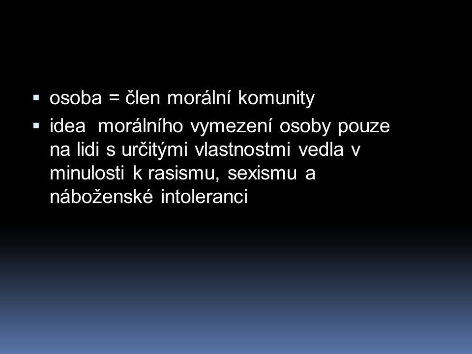  osoba = člen morální komunity  idea morálního vymezení osoby pouze na lidi s určitými vlastnostmi vedla v minulosti k rasismu, sexismu a náboženské