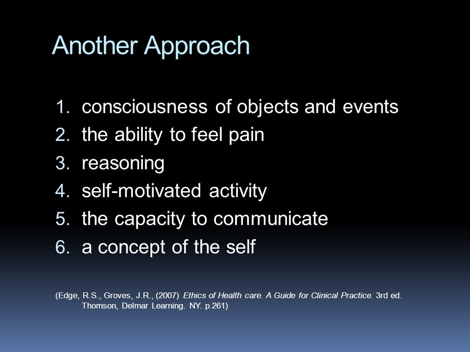 Another Approach 1. consciousness of objects and events 2. the ability to feel pain 3. reasoning 4. self-motivated activity 5. the capacity to communi