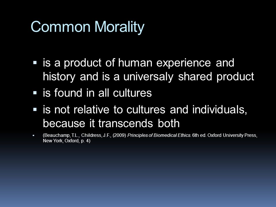Common Morality  is a product of human experience and history and is a universaly shared product  is found in all cultures  is not relative to cultures and individuals, because it transcends both  (Beauchamp, T.L., Childress, J.F., (2009) Principles of Biomedical Ethics.
