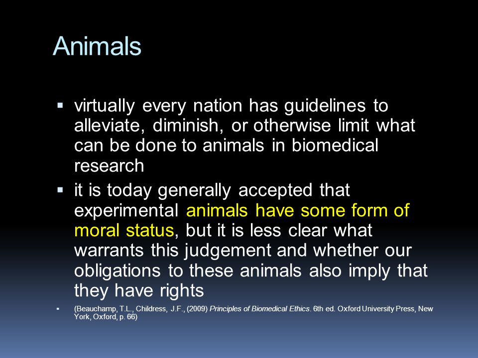 Animals  virtually every nation has guidelines to alleviate, diminish, or otherwise limit what can be done to animals in biomedical research  it is today generally accepted that experimental animals have some form of moral status, but it is less clear what warrants this judgement and whether our obligations to these animals also imply that they have rights  (Beauchamp, T.L., Childress, J.F., (2009) Principles of Biomedical Ethics.
