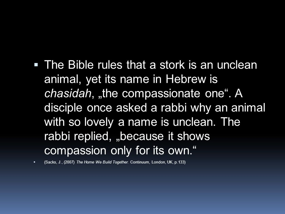 """ The Bible rules that a stork is an unclean animal, yet its name in Hebrew is chasidah, """"the compassionate one"""". A disciple once asked a rabbi why an"""
