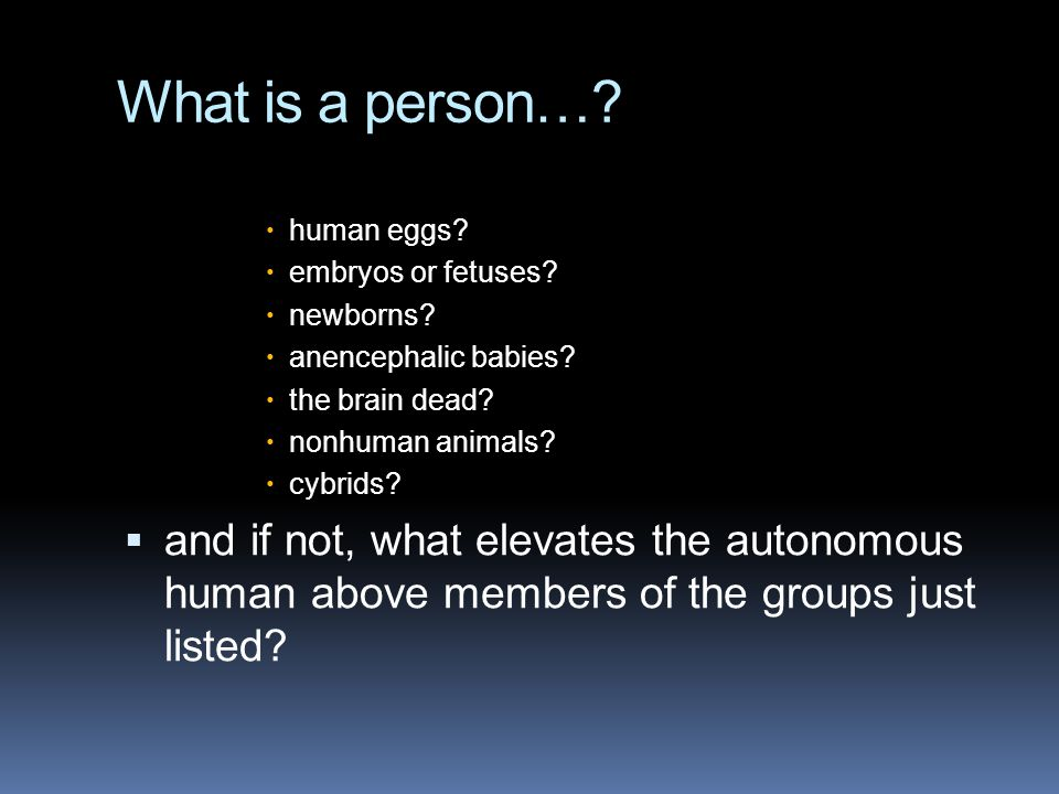 What is a person…?  human eggs?  embryos or fetuses?  newborns?  anencephalic babies?  the brain dead?  nonhuman animals?  cybrids?  and if no