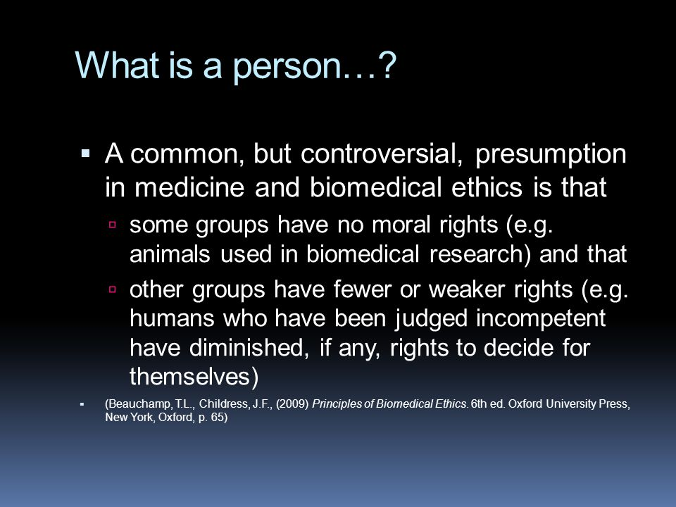 What is a person…?  A common, but controversial, presumption in medicine and biomedical ethics is that  some groups have no moral rights (e.g. anima
