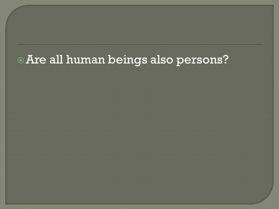  Are all human beings also persons?