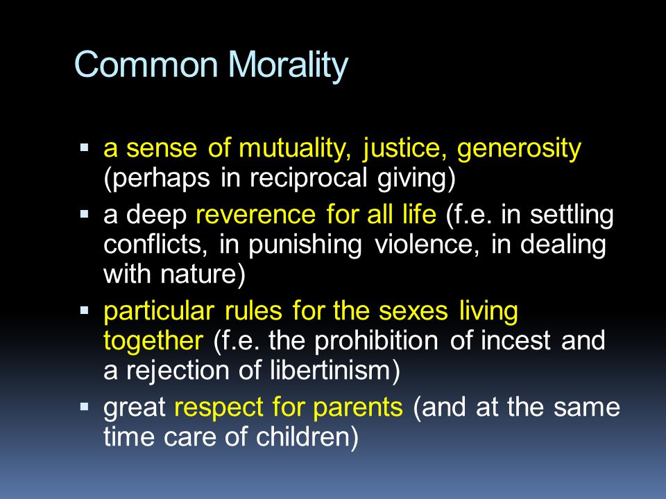 Common Morality  a sense of mutuality, justice, generosity (perhaps in reciprocal giving)  a deep reverence for all life (f.e. in settling conflicts