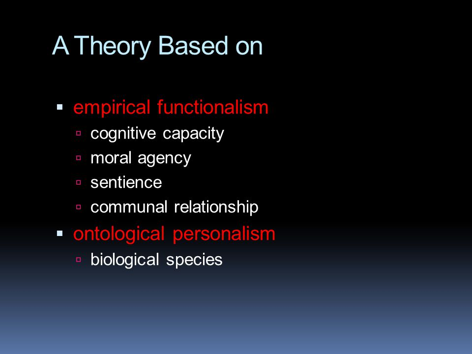 A Theory Based on  empirical functionalism  cognitive capacity  moral agency  sentience  communal relationship  ontological personalism  biolog