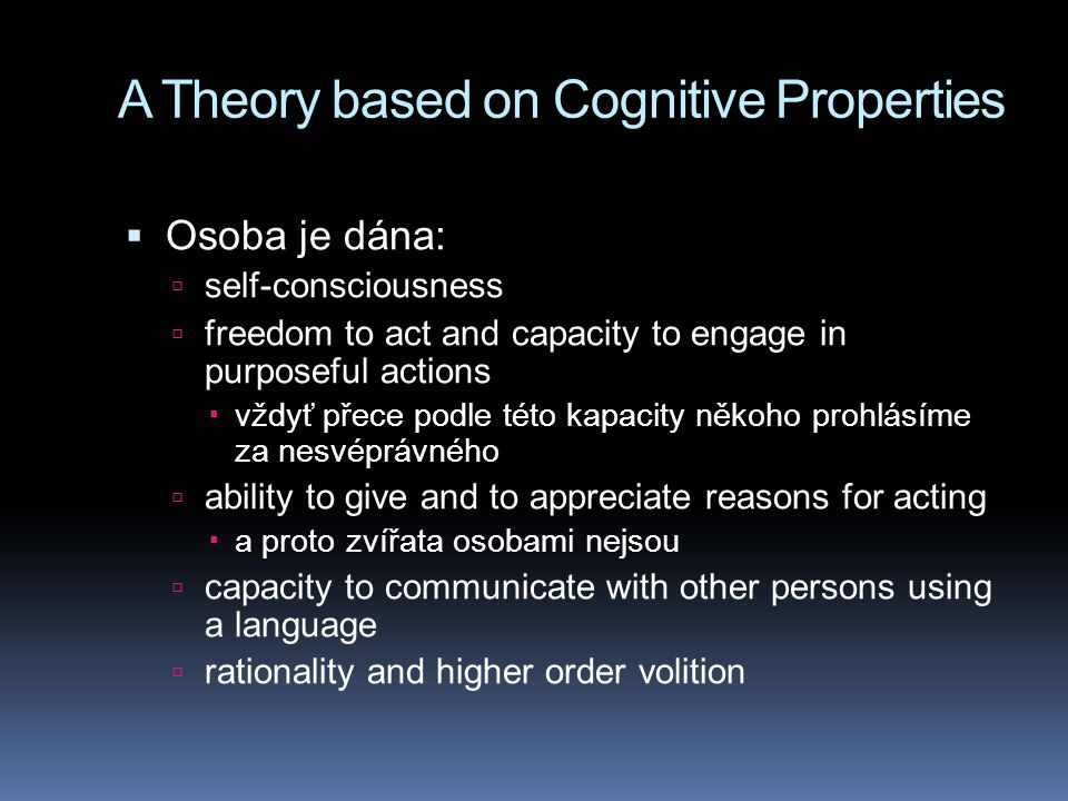A Theory based on Cognitive Properties  Osoba je dána:  self-consciousness  freedom to act and capacity to engage in purposeful actions  vždyť pře