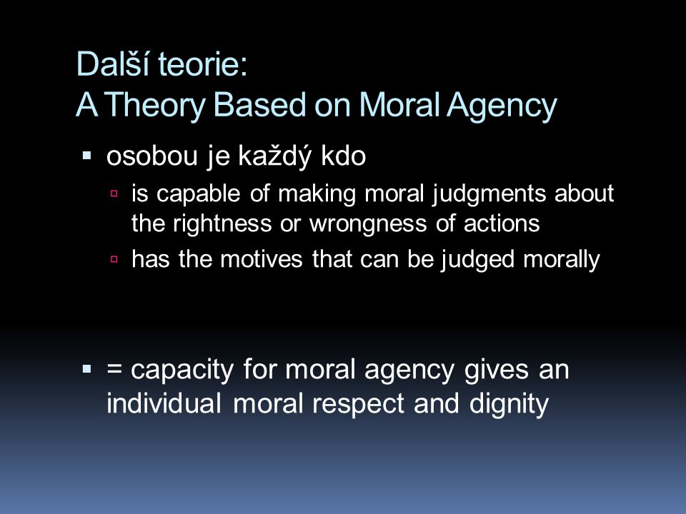 Další teorie: A Theory Based on Moral Agency  osobou je každý kdo  is capable of making moral judgments about the rightness or wrongness of actions