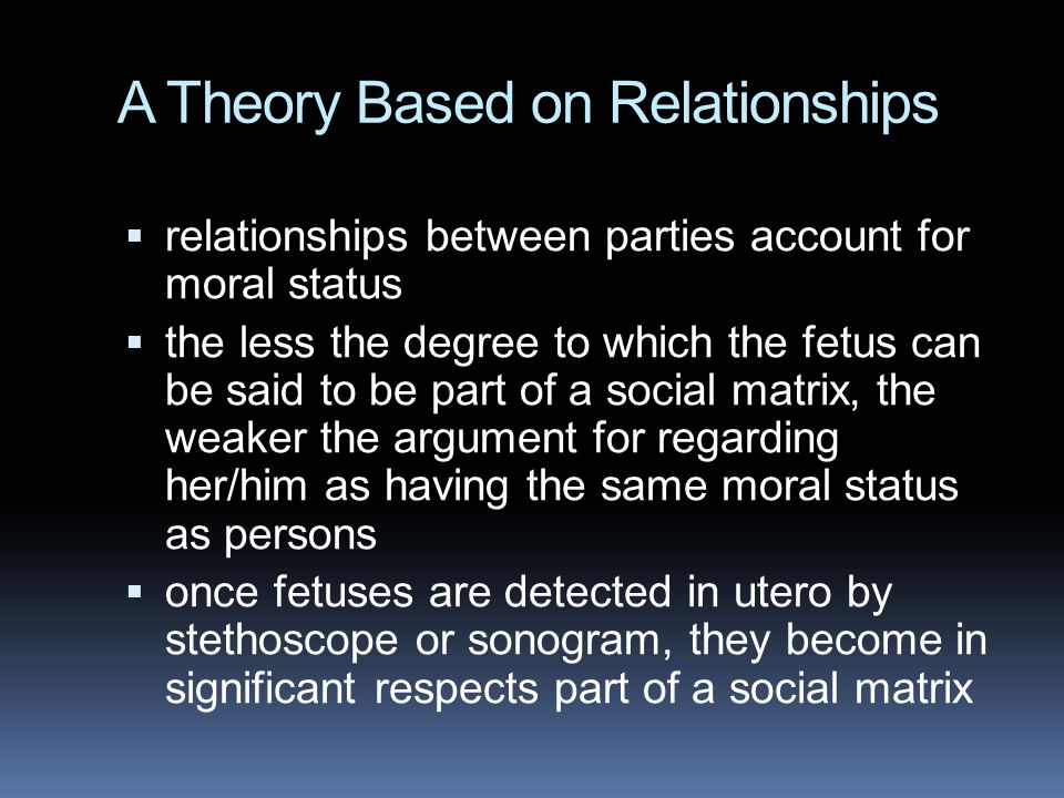 A Theory Based on Relationships  relationships between parties account for moral status  the less the degree to which the fetus can be said to be part of a social matrix, the weaker the argument for regarding her/him as having the same moral status as persons  once fetuses are detected in utero by stethoscope or sonogram, they become in significant respects part of a social matrix