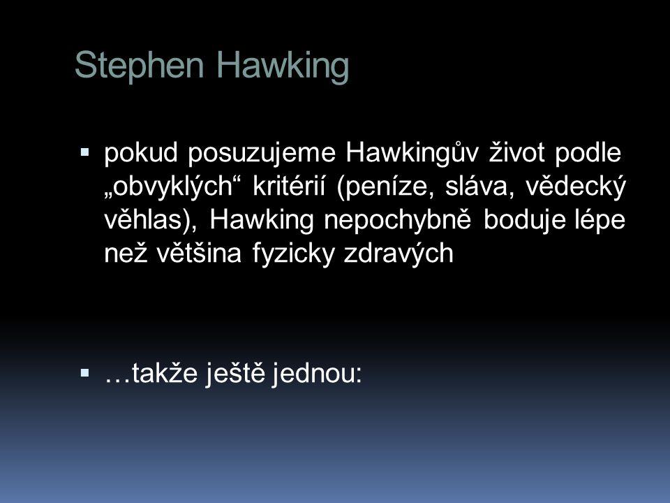 """ pokud posuzujeme Hawkingův život podle """"obvyklých"""" kritérií (peníze, sláva, vědecký věhlas), Hawking nepochybně boduje lépe než většina fyzicky zdra"""