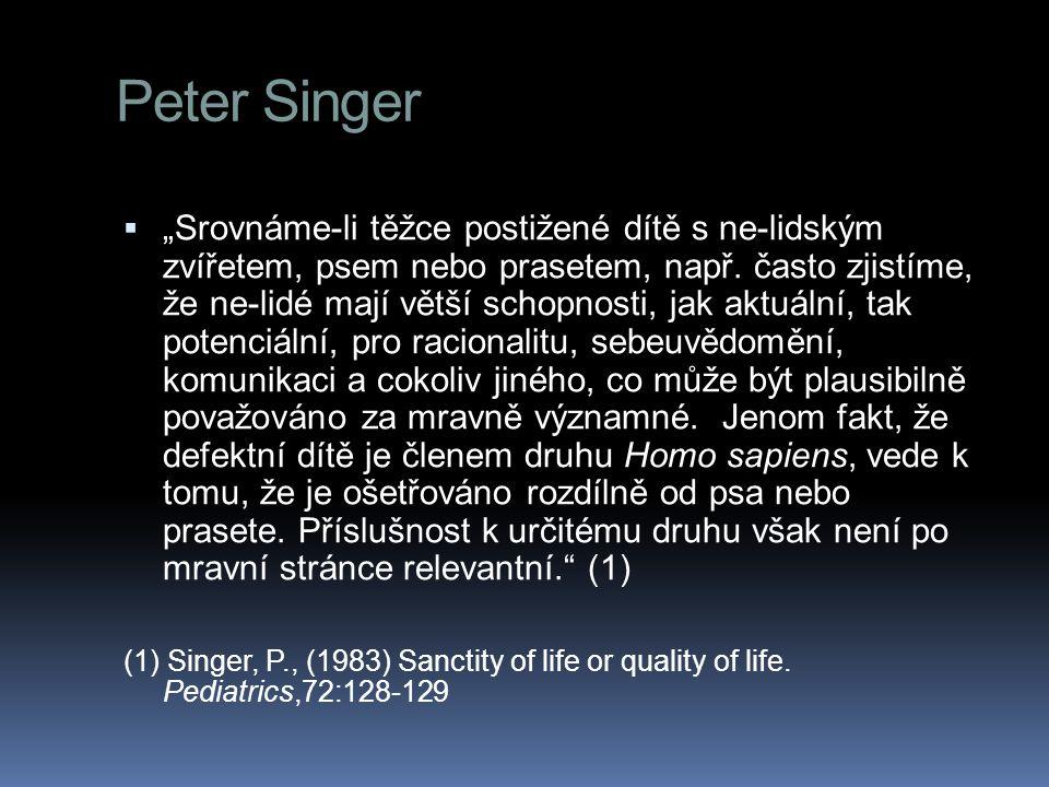 """Peter Singer  """"Srovnáme-li těžce postižené dítě s ne-lidským zvířetem, psem nebo prasetem, např. často zjistíme, že ne-lidé mají větší schopnosti, ja"""