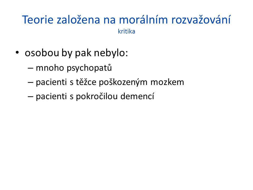 Teorie založena na morálním rozvažování kritika osobou by pak nebylo: – mnoho psychopatů – pacienti s těžce poškozeným mozkem – pacienti s pokročilou