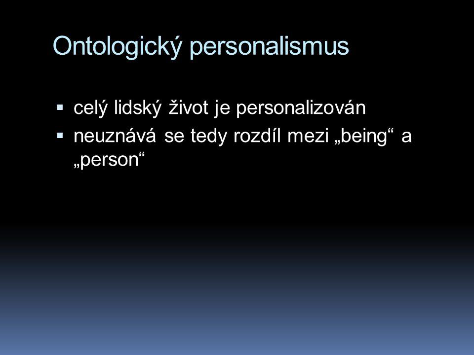 """Ontologický personalismus  celý lidský život je personalizován  neuznává se tedy rozdíl mezi """"being"""" a """"person"""""""