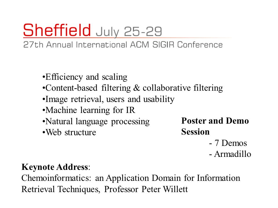 Efficiency and scaling Content-based filtering & collaborative filtering Image retrieval, users and usability Machine learning for IR Natural language processing Web structure Keynote Address: Chemoinformatics: an Application Domain for Information Retrieval Techniques, Professor Peter Willett Poster and Demo Session - 7 Demos - Armadillo
