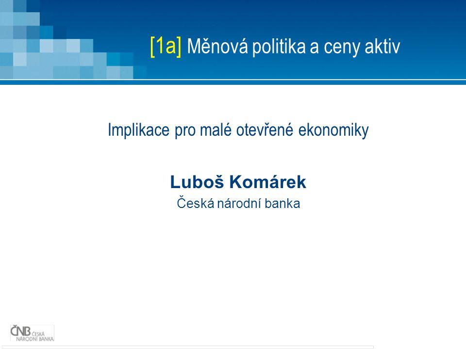 [1a] Měnová politika a ceny aktiv Implikace pro malé otevřené ekonomiky Luboš Komárek Česká národní banka