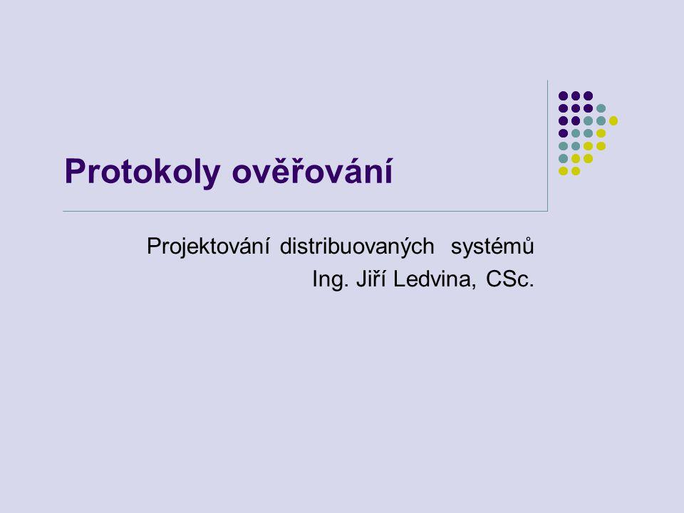 Protokoly ověřování Projektování distribuovaných systémů Ing. Jiří Ledvina, CSc.