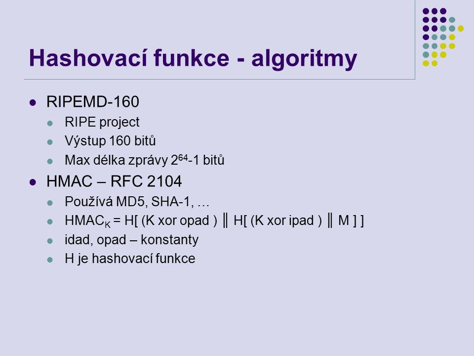 Hashovací funkce - algoritmy RIPEMD-160 RIPE project Výstup 160 bitů Max délka zprávy 2 64 -1 bitů HMAC – RFC 2104 Používá MD5, SHA-1, … HMAC K = H[ (K xor opad ) ║ H[ (K xor ipad ) ║ M ] ] idad, opad – konstanty H je hashovací funkce