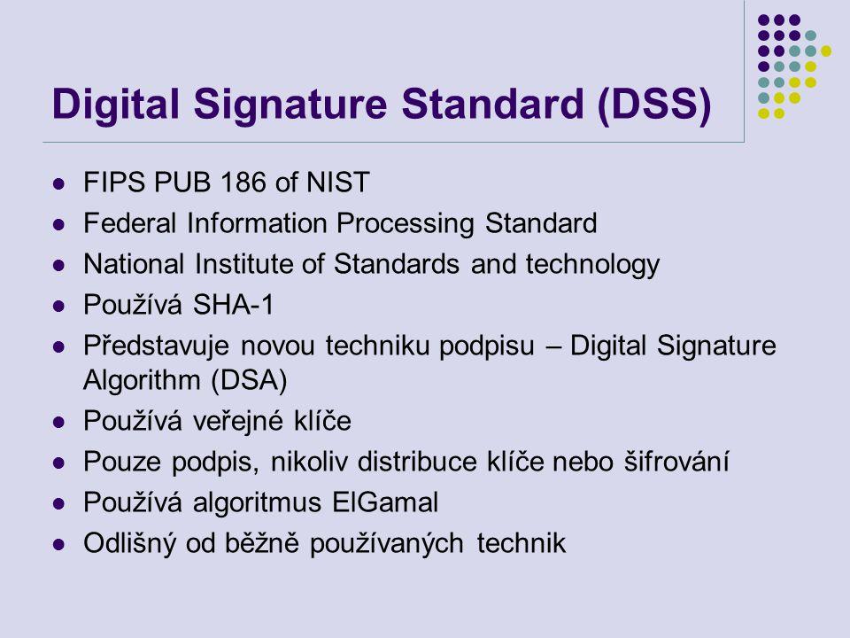 Digital Signature Standard (DSS) FIPS PUB 186 of NIST Federal Information Processing Standard National Institute of Standards and technology Používá SHA-1 Představuje novou techniku podpisu – Digital Signature Algorithm (DSA) Používá veřejné klíče Pouze podpis, nikoliv distribuce klíče nebo šifrování Používá algoritmus ElGamal Odlišný od běžně používaných technik