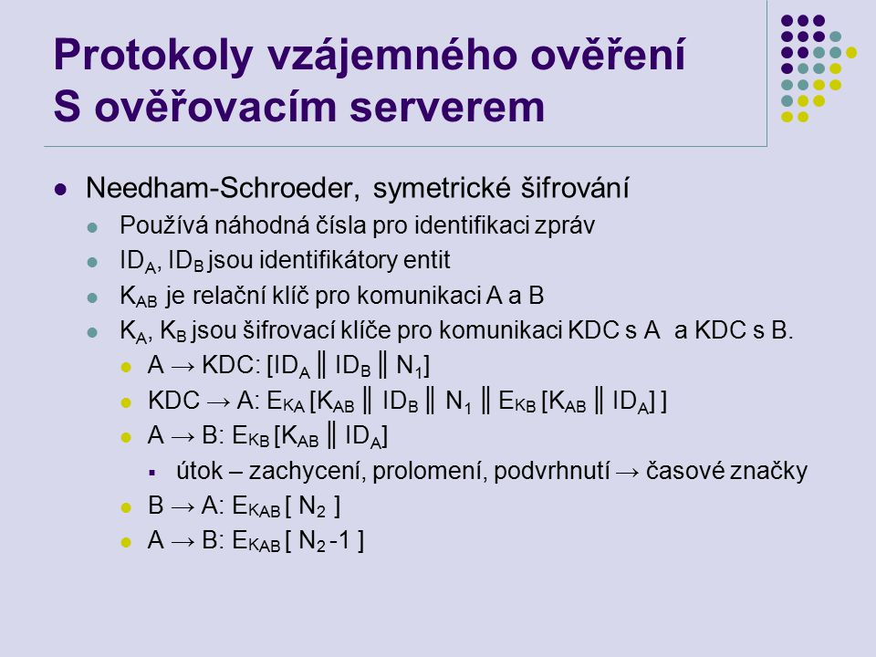 Protokoly vzájemného ověření S ověřovacím serverem Needham-Schroeder, symetrické šifrování Používá náhodná čísla pro identifikaci zpráv ID A, ID B jsou identifikátory entit K AB je relační klíč pro komunikaci A a B K A, K B jsou šifrovací klíče pro komunikaci KDC s A a KDC s B.