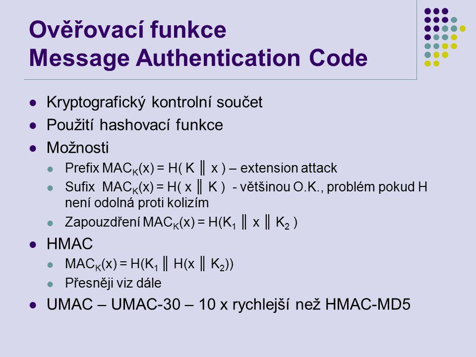 Ověřovací funkce Message Authentication Code Kryptografický kontrolní součet Použití hashovací funkce Možnosti Prefix MAC K (x) = H( K ║ x ) – extension attack Sufix MAC K (x) = H( x ║ K ) - většinou O.K., problém pokud H není odolná proti kolizím Zapouzdření MAC K (x) = H(K 1 ║ x ║ K 2 ) HMAC MAC K (x) = H(K 1 ║ H(x ║ K 2 )) Přesněji viz dále UMAC – UMAC-30 – 10 x rychlejší než HMAC-MD5