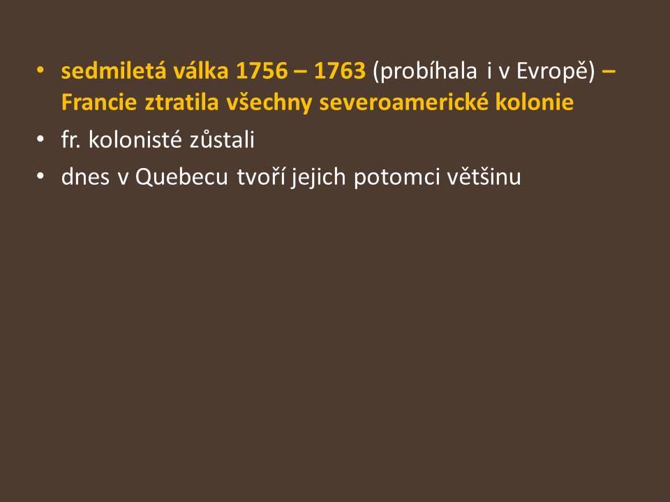 sedmiletá válka 1756 – 1763 (probíhala i v Evropě) – Francie ztratila všechny severoamerické kolonie fr. kolonisté zůstali dnes v Quebecu tvoří jejich