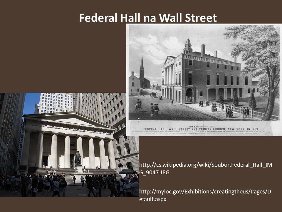 Federal Hall na Wall Street http://cs.wikipedia.org/wiki/Soubor:Federal_Hall_IM G_9047.JPG http://myloc.gov/Exhibitions/creatingtheus/Pages/D efault.a