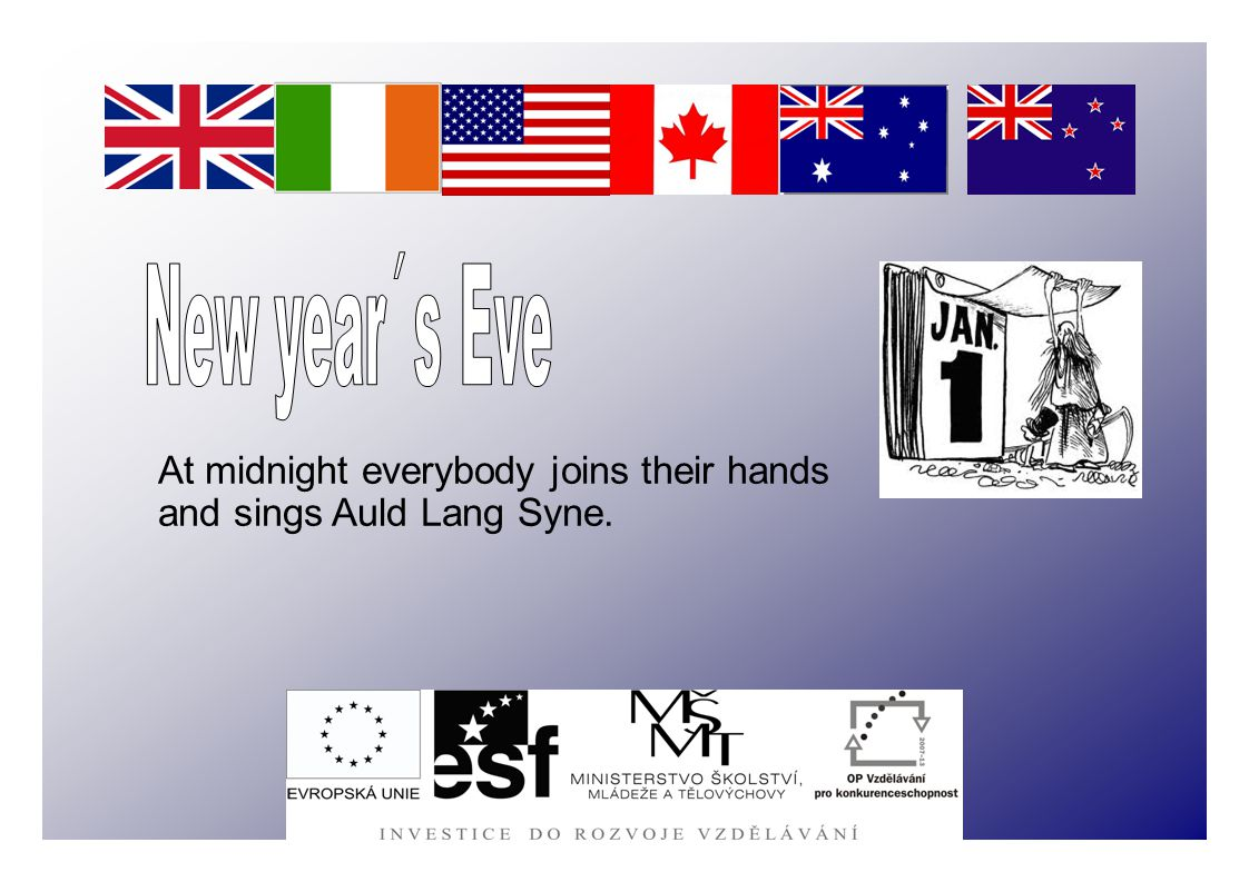 At midnight everybody joins their hands and sings Auld Lang Syne.