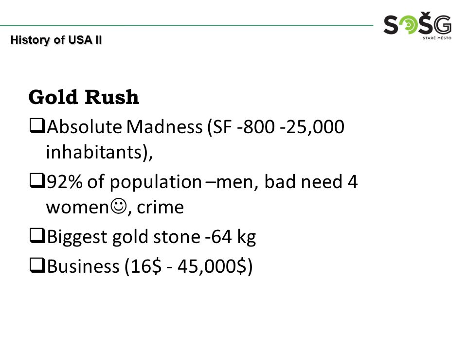 Gold Rush  Absolute Madness (SF -800 -25,000 inhabitants),  92% of population –men, bad need 4 women, crime  Biggest gold stone -64 kg  Business (
