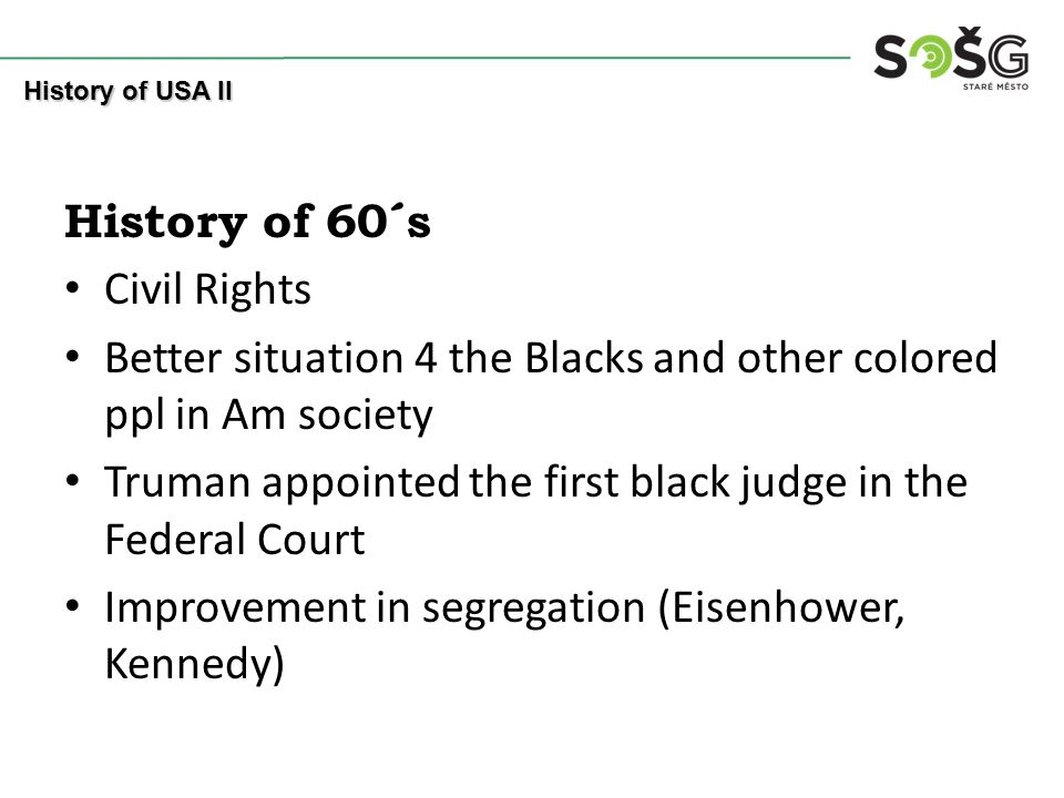 History of 60´s Civil Rights Better situation 4 the Blacks and other colored ppl in Am society Truman appointed the first black judge in the Federal Court Improvement in segregation (Eisenhower, Kennedy) History of USA II